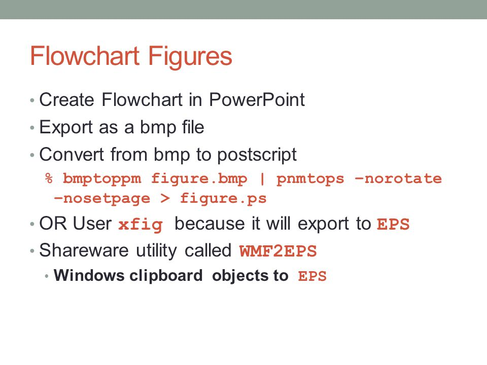 Flowchart Figures Create Flowchart in PowerPoint Export as a bmp file Convert from bmp to postscript % bmptoppm figure.bmp | pnmtops –norotate –nosetpage > figure.ps OR User xfig because it will export to EPS Shareware utility called WMF2EPS Windows clipboard objects to EPS