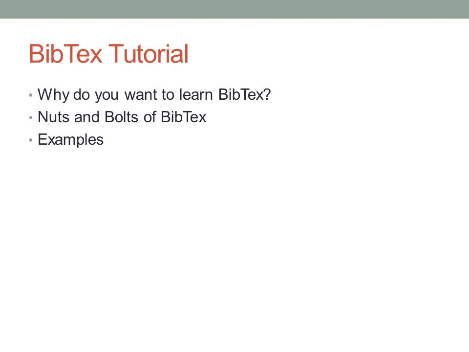 BibTex Tutorial Why do you want to learn BibTex Nuts and Bolts of BibTex Examples