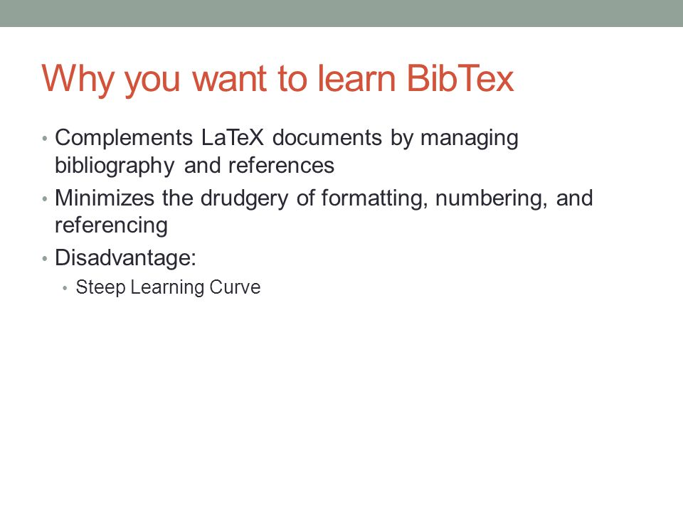 Why you want to learn BibTex Complements LaTeX documents by managing bibliography and references Minimizes the drudgery of formatting, numbering, and referencing Disadvantage: Steep Learning Curve