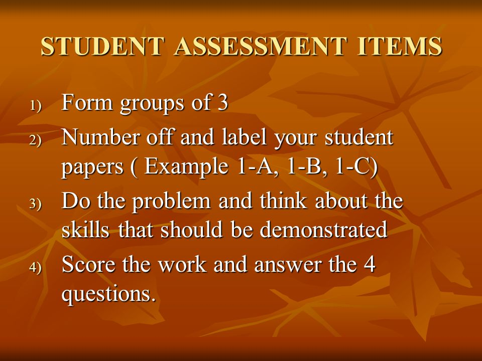 STUDENT ASSESSMENT ITEMS 1) Form groups of 3 2) Number off and label your student papers ( Example 1-A, 1-B, 1-C) 3) Do the problem and think about the skills that should be demonstrated 4) Score the work and answer the 4 questions.