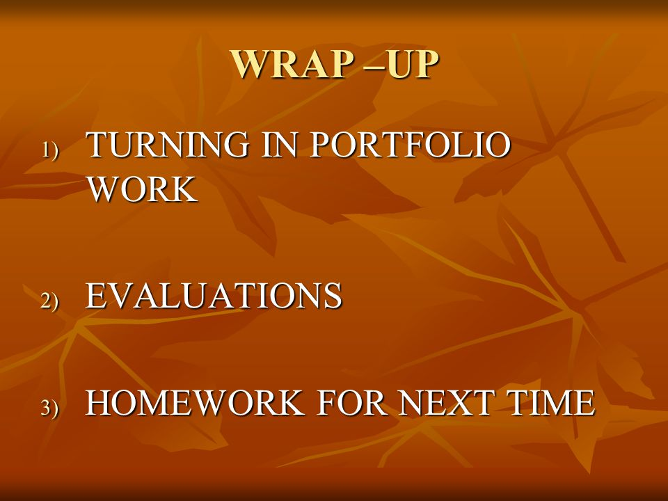 WRAP –UP 1) TURNING IN PORTFOLIO WORK 2) EVALUATIONS 3) HOMEWORK FOR NEXT TIME