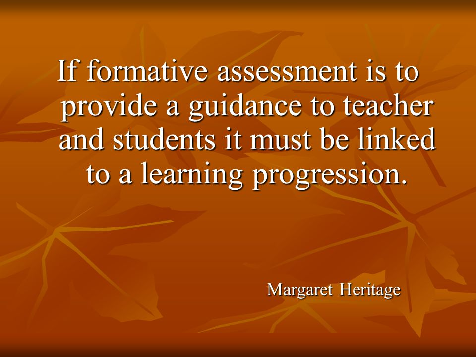 If formative assessment is to provide a guidance to teacher and students it must be linked to a learning progression.