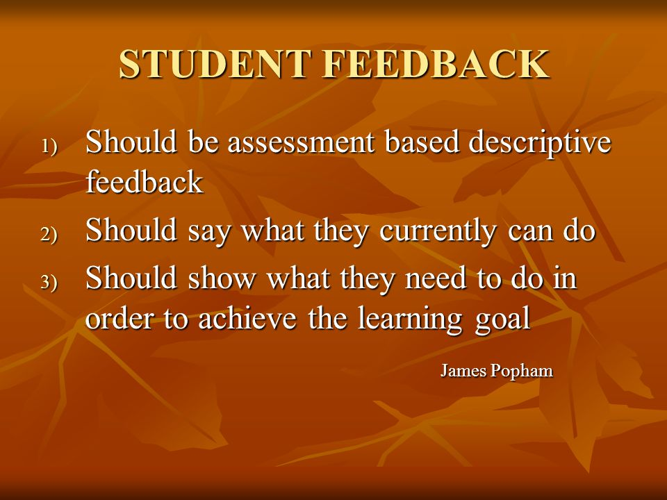 STUDENT FEEDBACK 1) Should be assessment based descriptive feedback 2) Should say what they currently can do 3) Should show what they need to do in order to achieve the learning goal James Popham James Popham