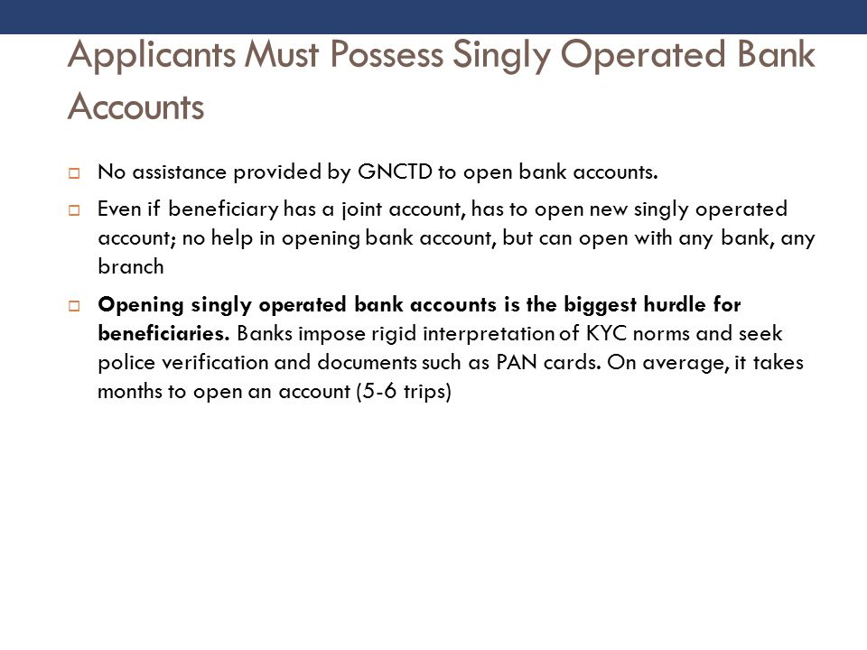 Applicants Must Possess Singly Operated Bank Accounts  No assistance provided by GNCTD to open bank accounts.