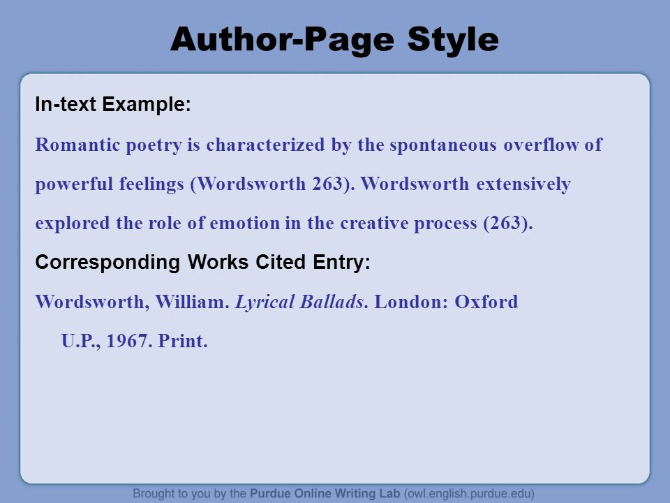 Author-Page Style In-text Example: Romantic poetry is characterized by the spontaneous overflow of powerful feelings (Wordsworth 263).