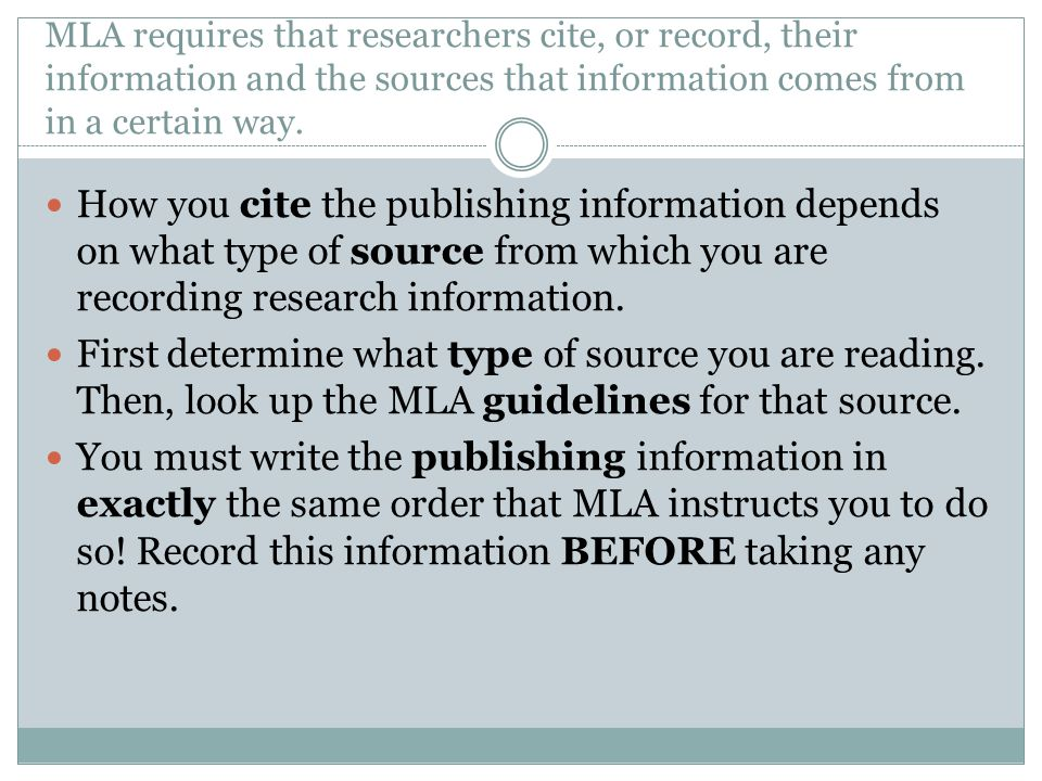 MLA requires that researchers cite, or record, their information and the sources that information comes from in a certain way.