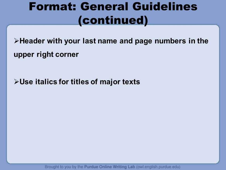 Format: General Guidelines (continued)  Header with your last name and page numbers in the upper right corner  Use italics for titles of major texts