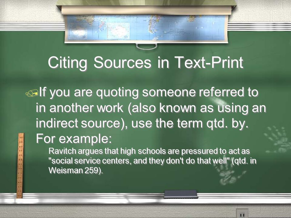 Citing Sources in Text-Print  If you are quoting someone referred to in another work (also known as using an indirect source), use the term qtd.