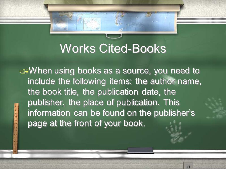 Works Cited-Books / When using books as a source, you need to include the following items: the author name, the book title, the publication date, the publisher, the place of publication.