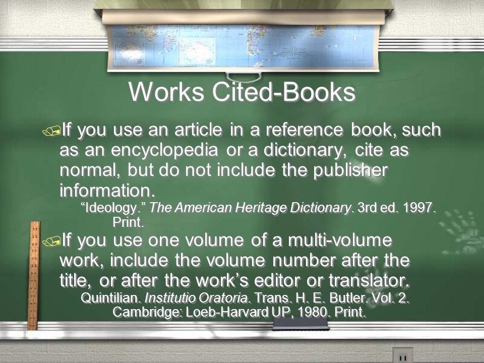 Works Cited-Books / If you use an article in a reference book, such as an encyclopedia or a dictionary, cite as normal, but do not include the publisher information.