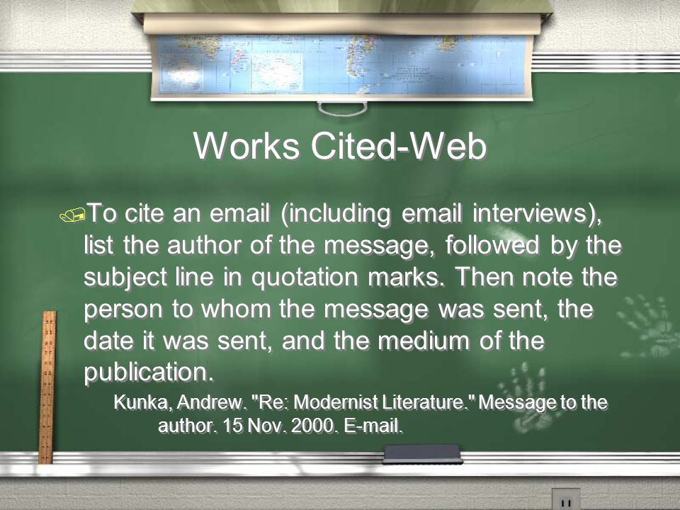 Works Cited-Web / To cite an email (including email interviews), list the author of the message, followed by the subject line in quotation marks.