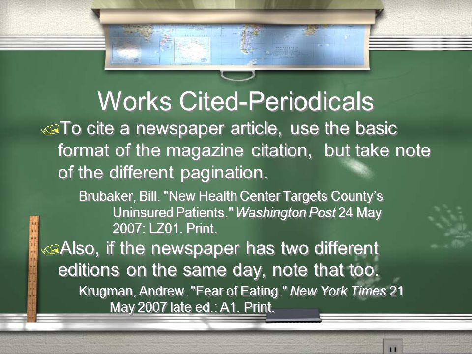 Works Cited-Periodicals / To cite a newspaper article, use the basic format of the magazine citation, but take note of the different pagination.