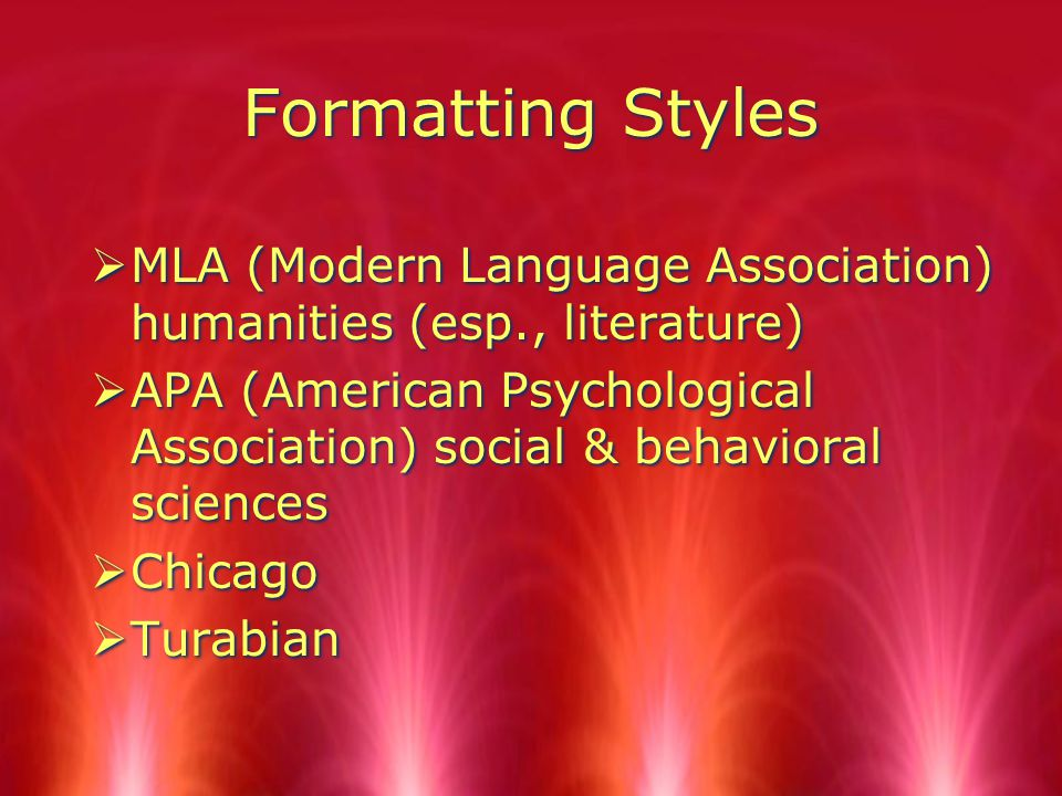 Formatting Styles  MLA (Modern Language Association) humanities (esp., literature)  APA (American Psychological Association) social & behavioral sciences  Chicago  Turabian  MLA (Modern Language Association) humanities (esp., literature)  APA (American Psychological Association) social & behavioral sciences  Chicago  Turabian
