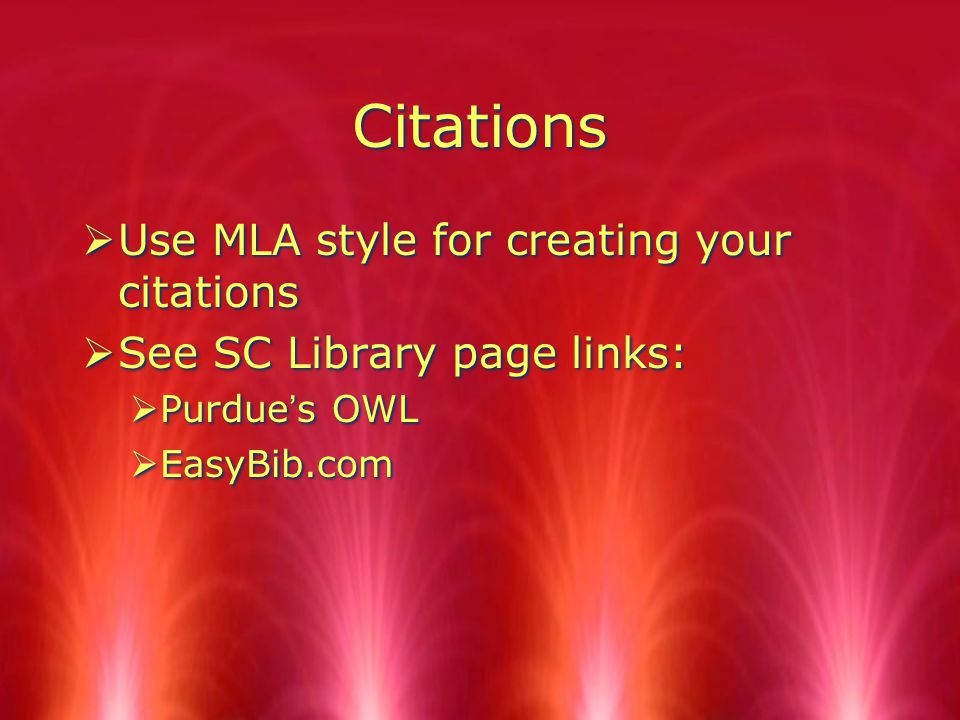 Citations  Use MLA style for creating your citations  See SC Library page links:  Purdue's OWL  EasyBib.com  Use MLA style for creating your citations  See SC Library page links:  Purdue's OWL  EasyBib.com