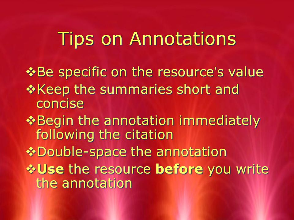 Tips on Annotations  Be specific on the resource's value  Keep the summaries short and concise  Begin the annotation immediately following the citation  Double-space the annotation  Use the resource before you write the annotation  Be specific on the resource's value  Keep the summaries short and concise  Begin the annotation immediately following the citation  Double-space the annotation  Use the resource before you write the annotation