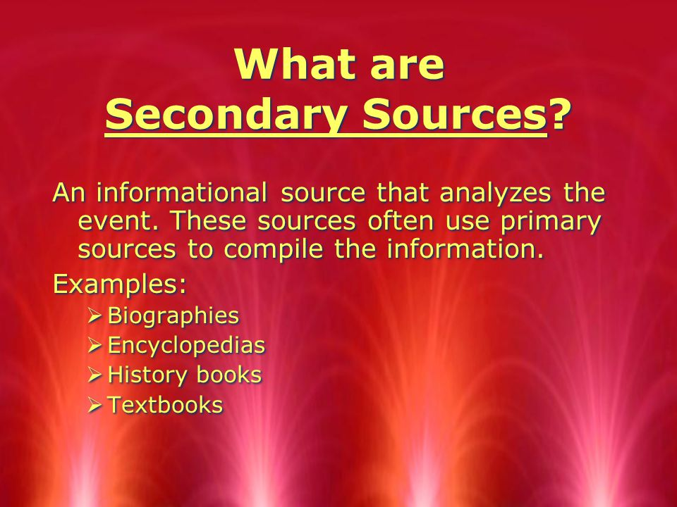 What are Secondary Sources. An informational source that analyzes the event.