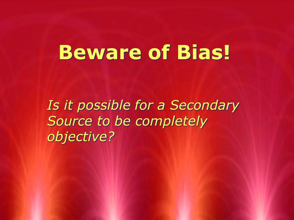 Beware of Bias! Is it possible for a Secondary Source to be completely objective