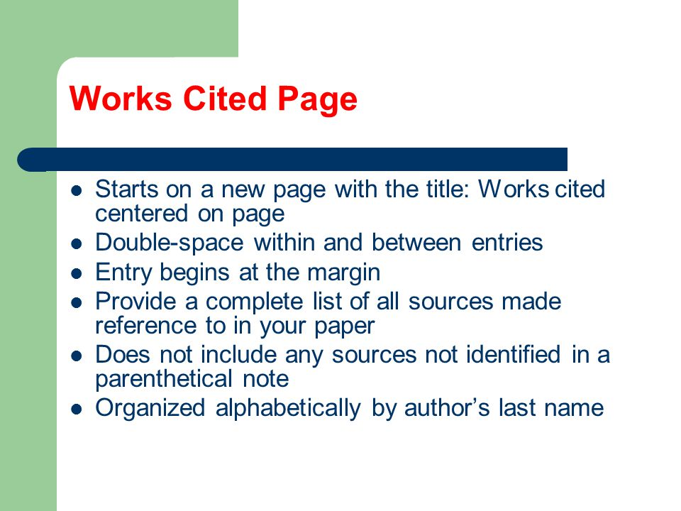 Works Cited Page Starts on a new page with the title: Works cited centered on page Double-space within and between entries Entry begins at the margin Provide a complete list of all sources made reference to in your paper Does not include any sources not identified in a parenthetical note Organized alphabetically by author's last name