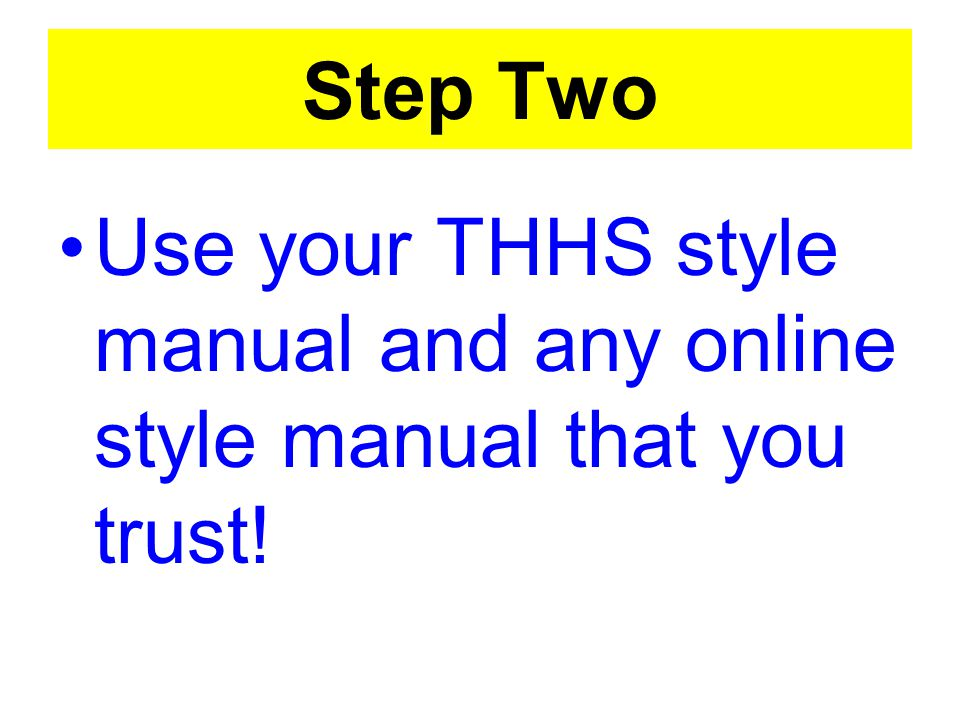 Step Two Use your THHS style manual and any online style manual that you trust!