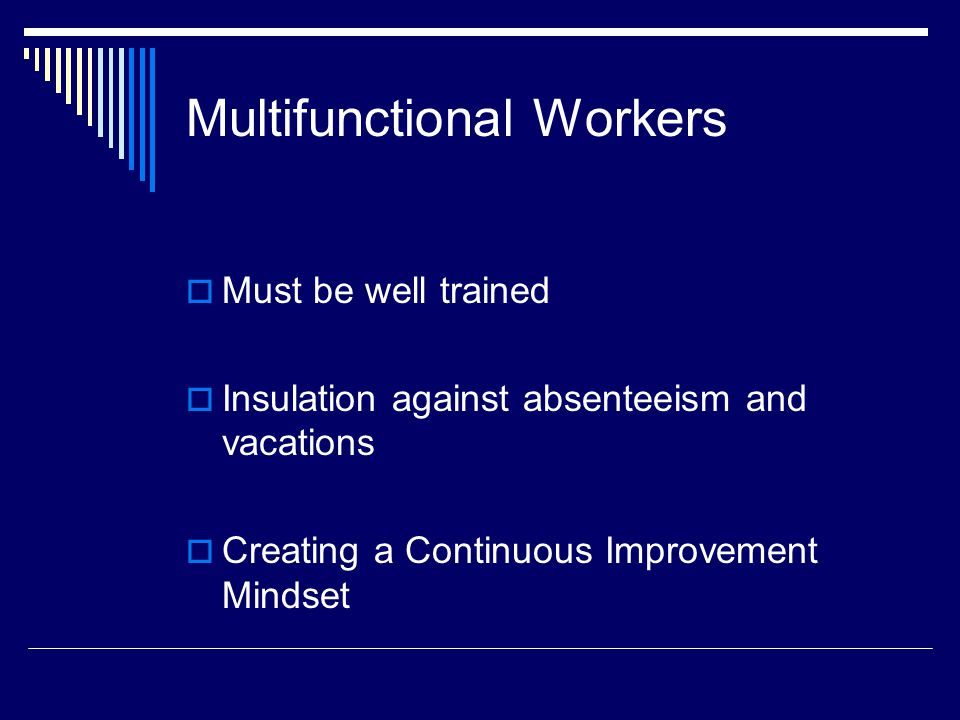 Multifunctional Workers  Must be well trained  Insulation against absenteeism and vacations  Creating a Continuous Improvement Mindset