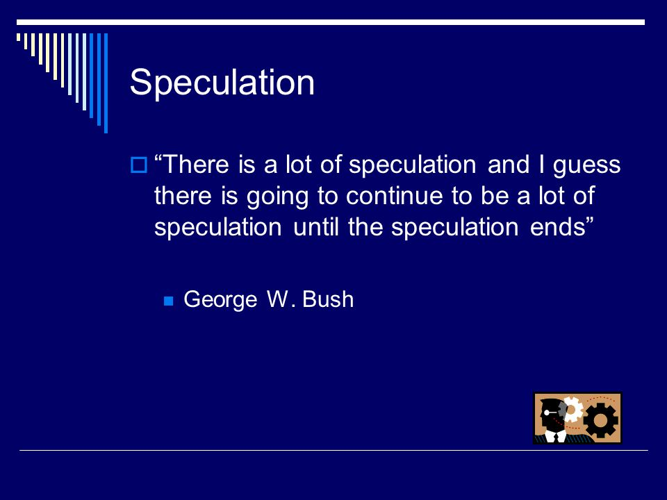 Speculation  There is a lot of speculation and I guess there is going to continue to be a lot of speculation until the speculation ends George W.