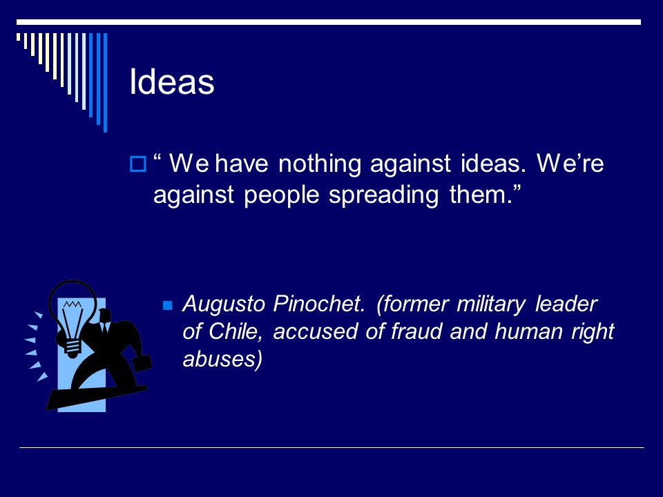 Ideas  We have nothing against ideas. We're against people spreading them. Augusto Pinochet.