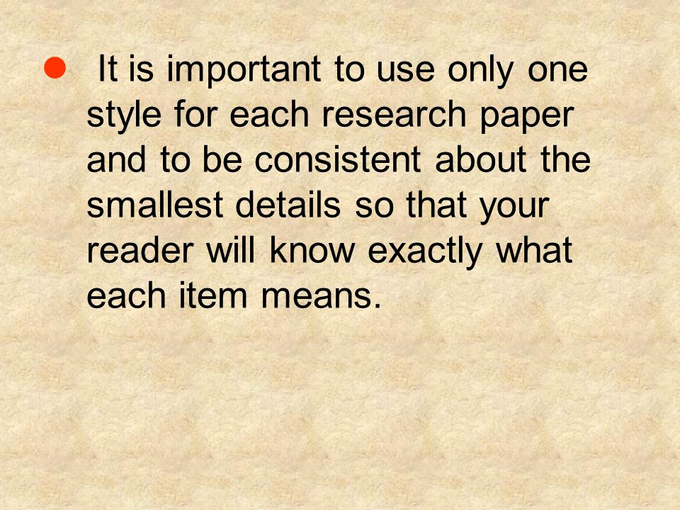 It is important to use only one style for each research paper and to be consistent about the smallest details so that your reader will know exactly what each item means.