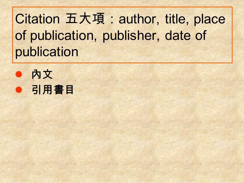 Citation 五大項: author, title, place of publication, publisher, date of publication 內文 引用書目