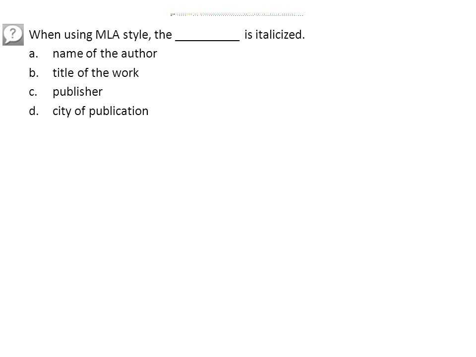 When using MLA style, the __________ is italicized. a.name of the author b.title of the work c.publisher d.city of publication