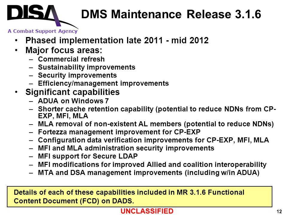 A Combat Support Agency UNCLASSIFIED 12 DMS Maintenance Release 3.1.6 Phased implementation late 2011 - mid 2012 Major focus areas: –Commercial refresh –Sustainability improvements –Security improvements –Efficiency/management improvements Significant capabilities –ADUA on Windows 7 –Shorter cache retention capability (potential to reduce NDNs from CP- EXP, MFI, MLA –MLA removal of non-existent AL members (potential to reduce NDNs) –Fortezza management improvement for CP-EXP –Configuration data verification improvements for CP-EXP, MFI, MLA –MFI and MLA administration security improvements –MFI support for Secure LDAP –MFI modifications for improved Allied and coalition interoperability –MTA and DSA management improvements (including w/in ADUA) Details of each of these capabilities included in MR 3.1.6 Functional Content Document (FCD) on DADS.