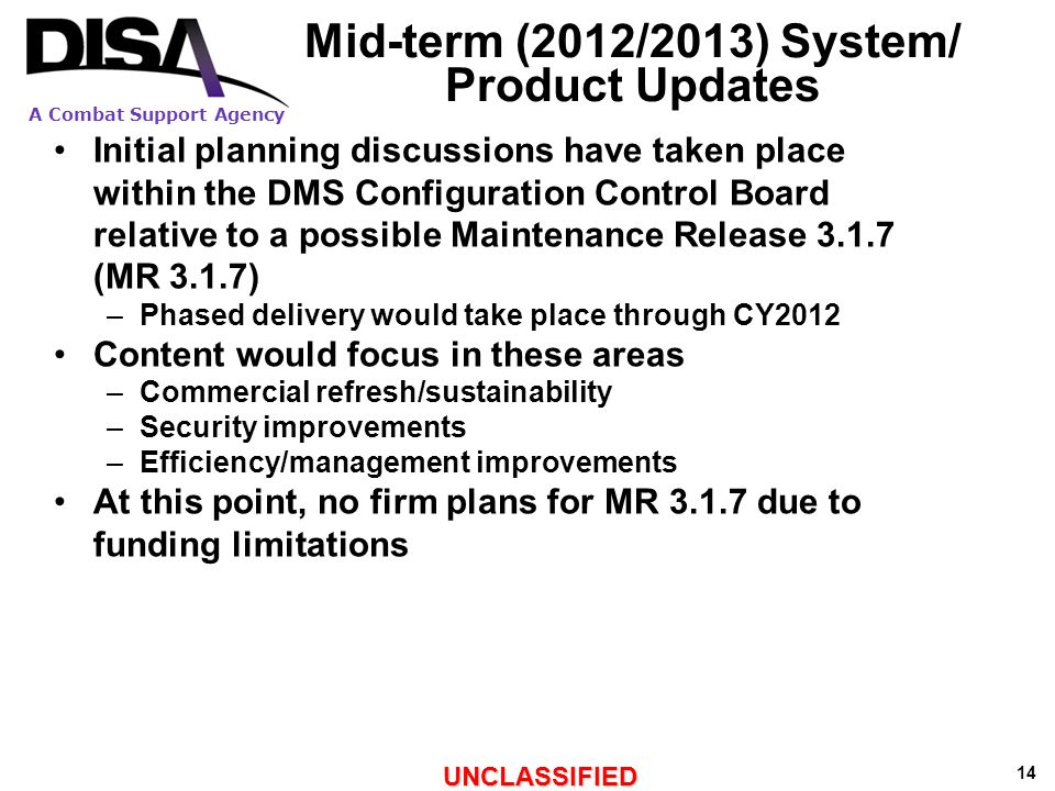 A Combat Support Agency UNCLASSIFIED 14 Mid-term (2012/2013) System/ Product Updates Initial planning discussions have taken place within the DMS Configuration Control Board relative to a possible Maintenance Release 3.1.7 (MR 3.1.7) –Phased delivery would take place through CY2012 Content would focus in these areas –Commercial refresh/sustainability –Security improvements –Efficiency/management improvements At this point, no firm plans for MR 3.1.7 due to funding limitations