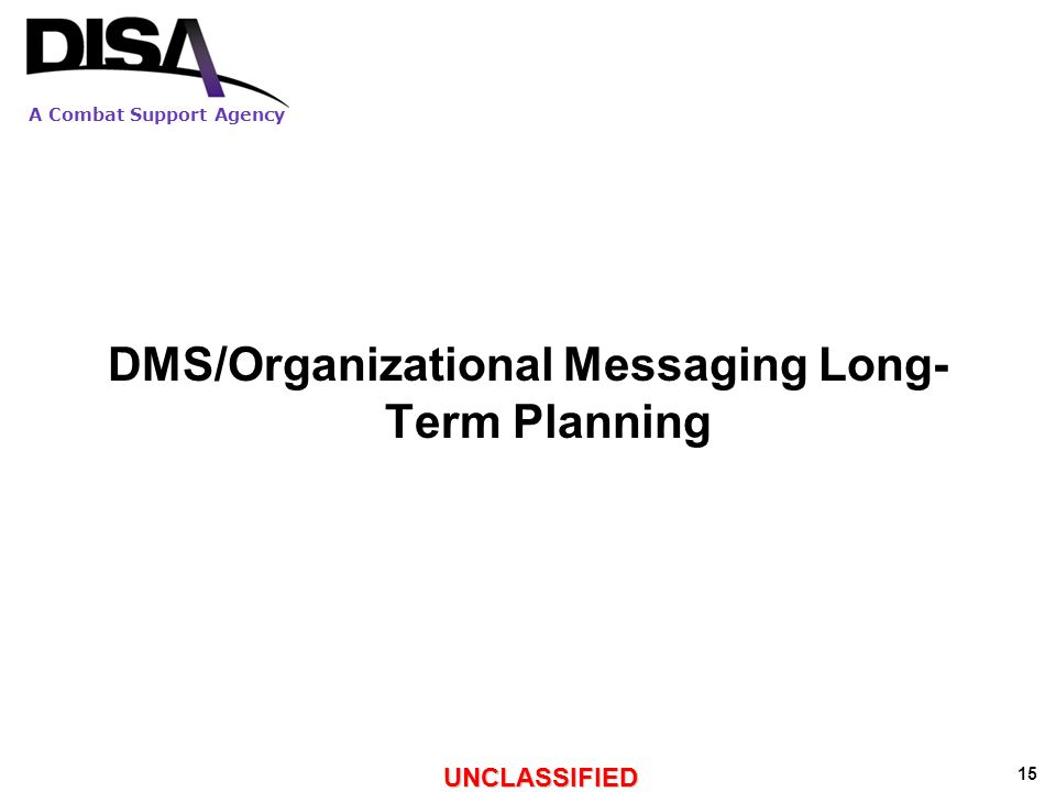 A Combat Support Agency UNCLASSIFIED 15 DMS/Organizational Messaging Long- Term Planning
