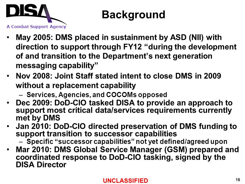 A Combat Support Agency UNCLASSIFIED 16 Background May 2005: DMS placed in sustainment by ASD (NII) with direction to support through FY12 during the development of and transition to the Department's next generation messaging capability Nov 2008: Joint Staff stated intent to close DMS in 2009 without a replacement capability –Services, Agencies, and COCOMs opposed Dec 2009: DoD-CIO tasked DISA to provide an approach to support most critical data/services requirements currently met by DMS Jan 2010: DoD-CIO directed preservation of DMS funding to support transition to successor capabilities –Specific successor capabilities not yet defined/agreed upon Mar 2010: DMS Global Service Manager (GSM) prepared and coordinated response to DoD-CIO tasking, signed by the DISA Director