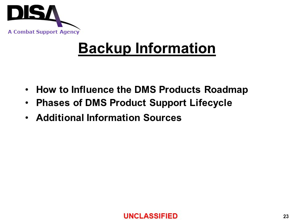 A Combat Support Agency UNCLASSIFIED 23 Backup Information How to Influence the DMS Products Roadmap Phases of DMS Product Support Lifecycle Additional Information Sources