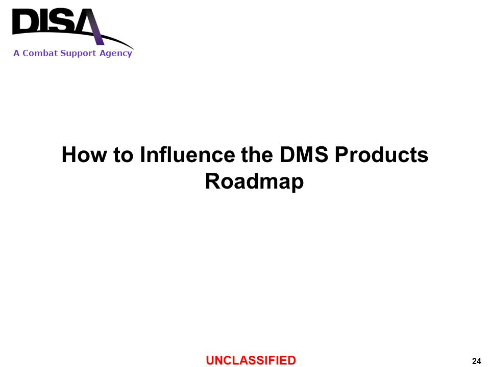 A Combat Support Agency UNCLASSIFIED 24 How to Influence the DMS Products Roadmap