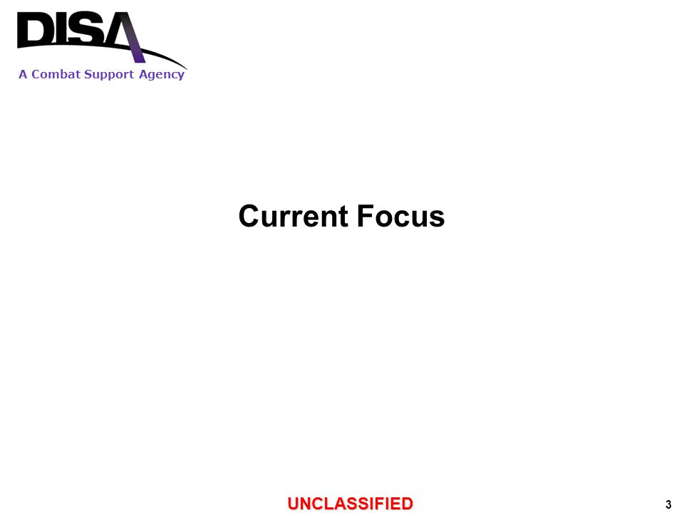A Combat Support Agency UNCLASSIFIED 3 Current Focus