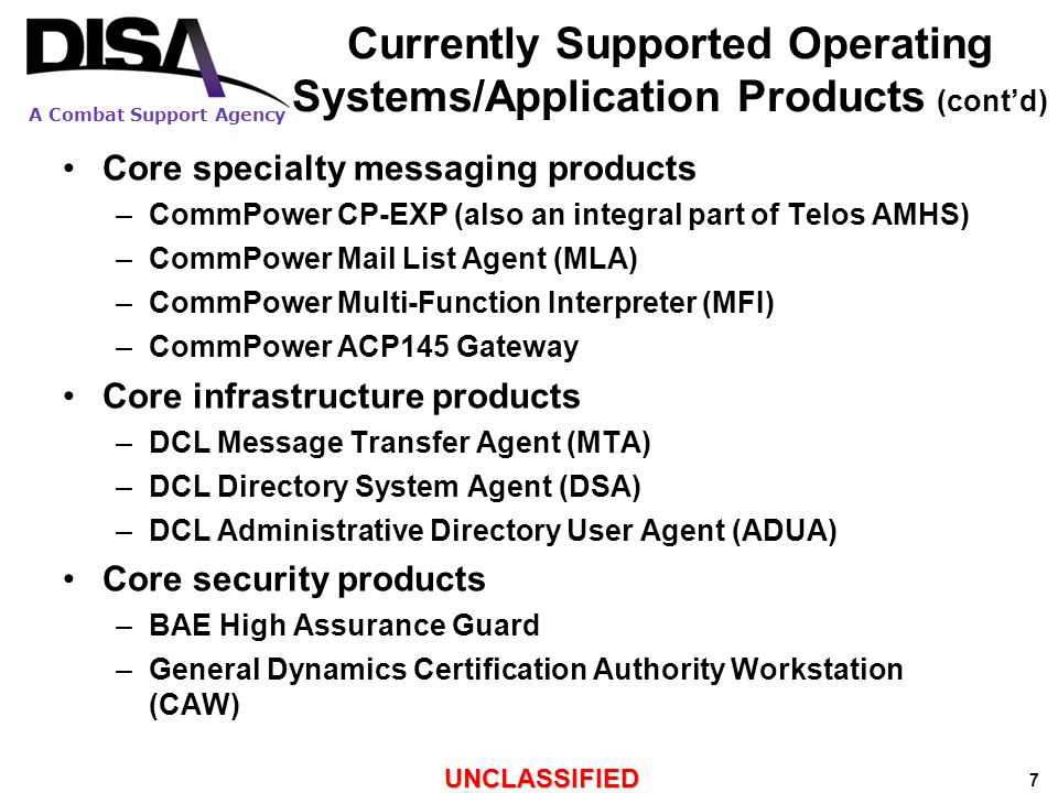 A Combat Support Agency UNCLASSIFIED 8 Significant Changes in Product Support Status Recent Changes: –Maintenance Release 3.1.5 – phased implementation began in CY2010 Final deliverable (CP-EXP on Win 2008 Server) delayed until mid CY2011 Upcoming Changes: –Maintenance Release 3.1.6 – phased implementation CY2011 –30 Aug 2011: End of support for Symantec SAV Only a single anti-virus (McAfee) will be supported within DMS –1 May 2012: End of life for Decision Agent Continued use in DMS requires submission as non-core (PRT) product –1 May 2012: End of life for Tripwire (tentative) –2QCY12 (tentative): End of life for AMHS/CP-EXP on Windows 2003 Server Based upon estimated availability of AMHS on Windows 2008 Server by 4QCY11 and 6 months migration to Windows 2008 Server –3QCY12 (tentative): End of life for ADUA on Windows Vista Based upon estimated availability of ADUA on Windows 7 by 3QCY11 and one year migration to Windows 7