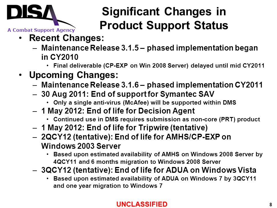 A Combat Support Agency UNCLASSIFIED 19 Activities Since DISA Recommendations to DoD-CIO Services/agencies/COCOMs have continued regionalization –Limited joint AMHSs implemented –Have not achieved the recommended reduction level Transition to single domain Fortezza product (Telos AMHS) scheduled for May 2012 DISA proceeded with downsizing DMS backbone: –From eight to four regional nodes on SIPRNET/NIPRNET –From two to none on TS/C Joint Staff J6 coordinated with Services/agencies/COCOMs regarding potential elimination of DMS on NIPRNET –No consensus reached –No action taken DMS will continue to be sustained as long as requirements continue –Includes IP-based, legacy, and gateway capabilities –Confirmed in Jun 2011 memorandum from Director DISA to Joint Staff