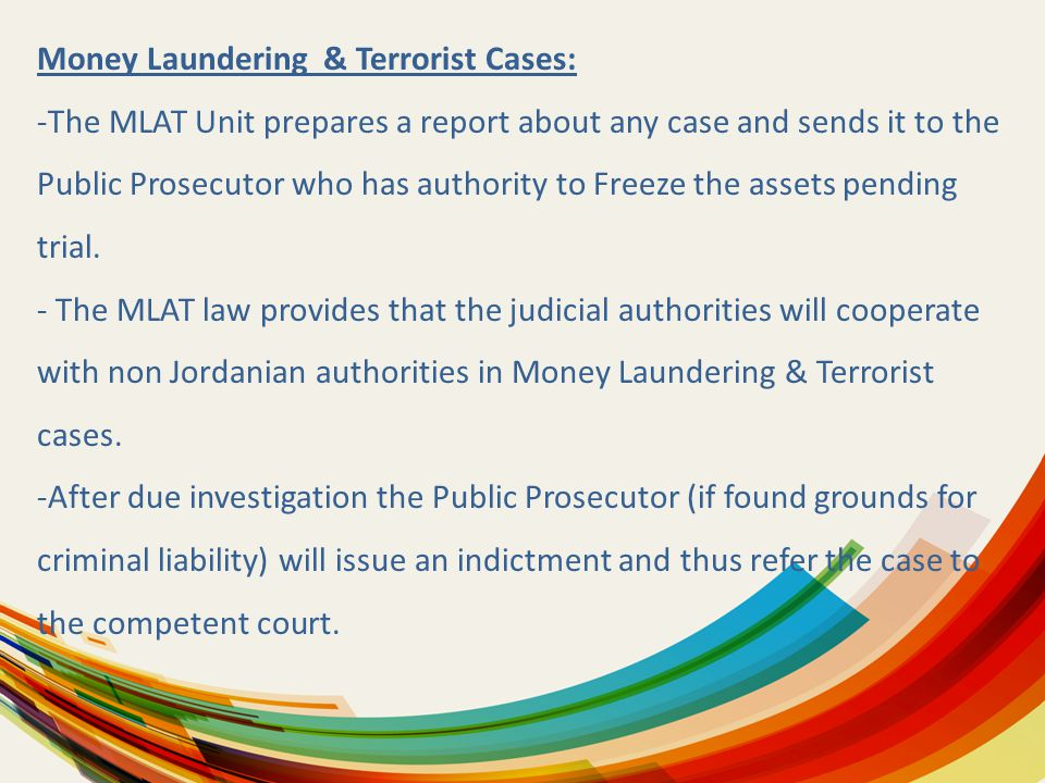Money Laundering & Terrorist Cases: -The MLAT Unit prepares a report about any case and sends it to the Public Prosecutor who has authority to Freeze