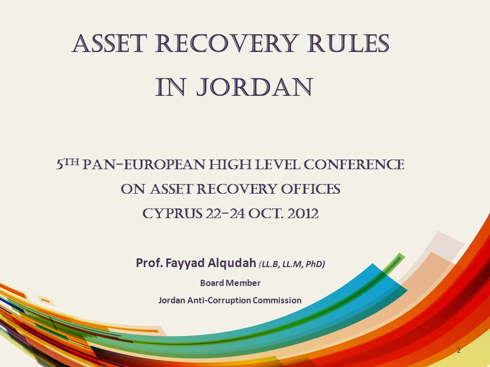 Asset Recovery Rules in Jordan 5 th Pan-European High Level Conference on asset Recovery Offices Cyprus 22-24 Oct. 2012 Prof. Fayyad Alqudah (LL.B, LL