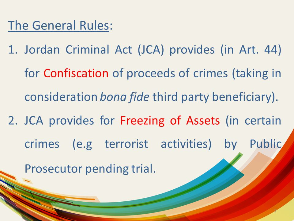 7 The General Rules: 1.Jordan Criminal Act (JCA) provides (in Art. 44) for Confiscation of proceeds of crimes (taking in consideration bona fide third