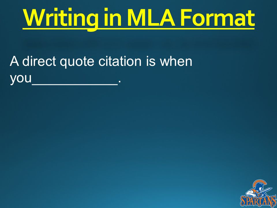 Writing in MLA Format A direct quote citation is when you___________.