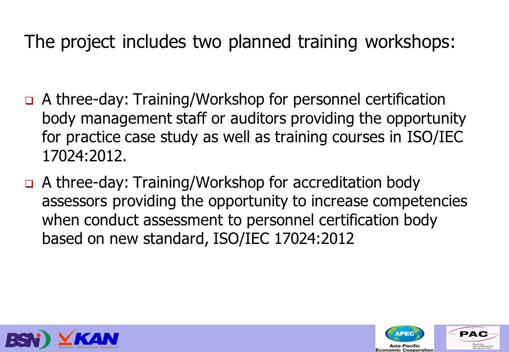 The project includes two planned training workshops:  A three-day: Training/Workshop for personnel certification body management staff or auditors providing the opportunity for practice case study as well as training courses in ISO/IEC 17024:2012.