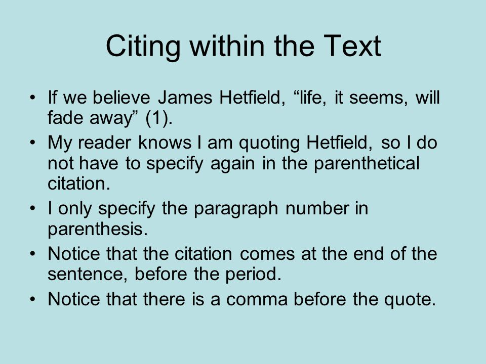 """Citing within the Text If we believe James Hetfield, """"life, it seems, will fade away"""" (1). My reader knows I am quoting Hetfield, so I do not have to"""