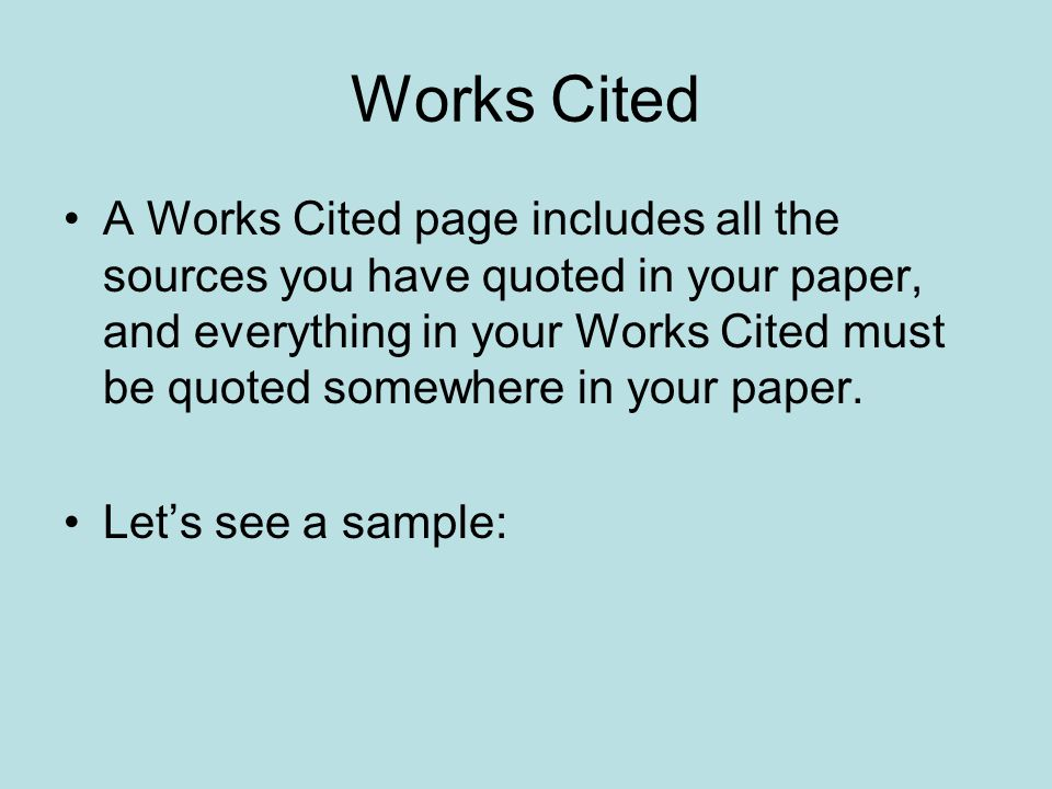 Works Cited A Works Cited page includes all the sources you have quoted in your paper, and everything in your Works Cited must be quoted somewhere in your paper.