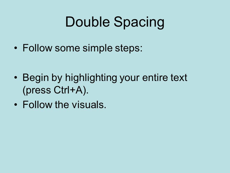 Double Spacing Follow some simple steps: Begin by highlighting your entire text (press Ctrl+A).