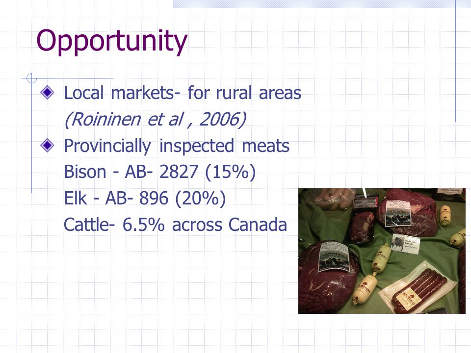 Local markets- for rural areas (Roininen et al, 2006) Provincially inspected meats Bison - AB- 2827 (15%) Elk - AB- 896 (20%) Cattle- 6.5% across Canada Opportunity