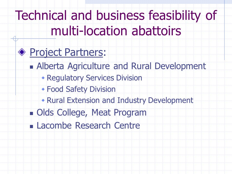 Technical and business feasibility of multi-location abattoirs Project Partners: Alberta Agriculture and Rural Development  Regulatory Services Division  Food Safety Division  Rural Extension and Industry Development Olds College, Meat Program Lacombe Research Centre