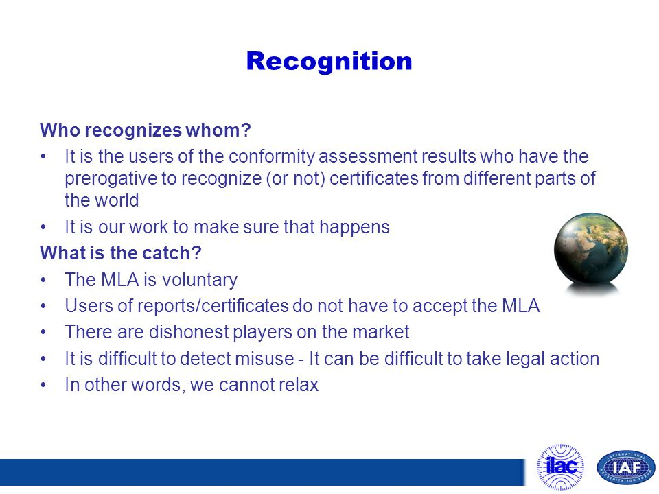 Recognition Who recognizes whom? It is the users of the conformity assessment results who have the prerogative to recognize (or not) certificates from