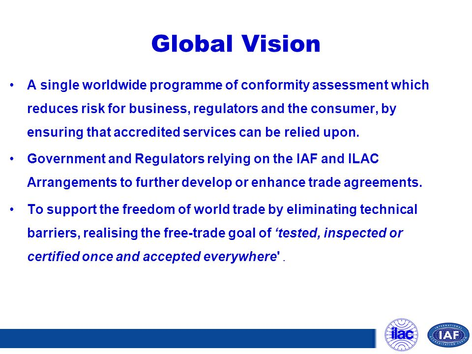 Global Vision A single worldwide programme of conformity assessment which reduces risk for business, regulators and the consumer, by ensuring that acc